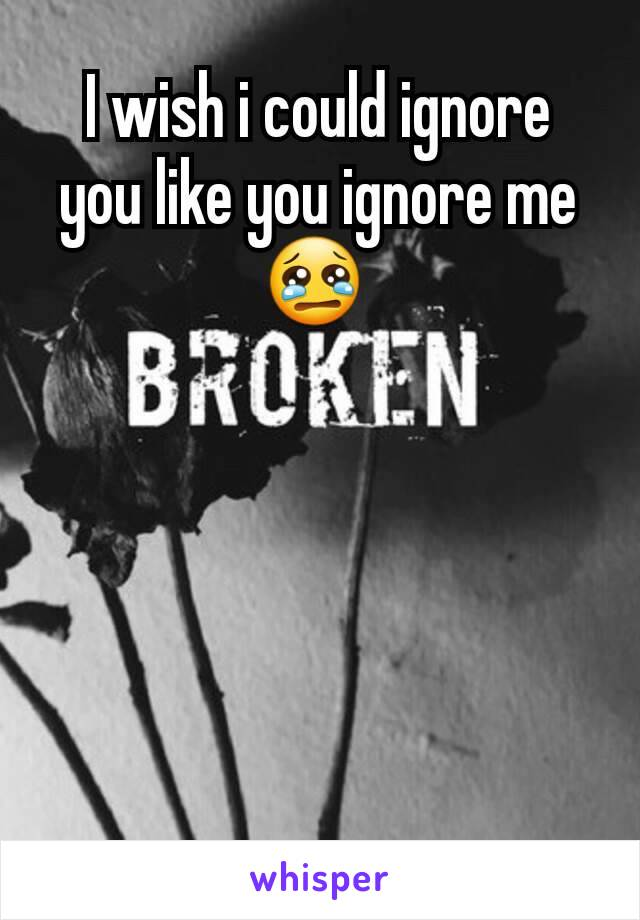 I wish i could ignore you like you ignore me 😢