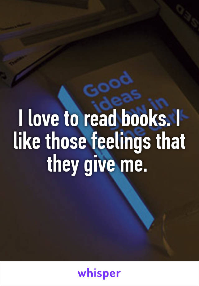 I love to read books. I like those feelings that they give me.