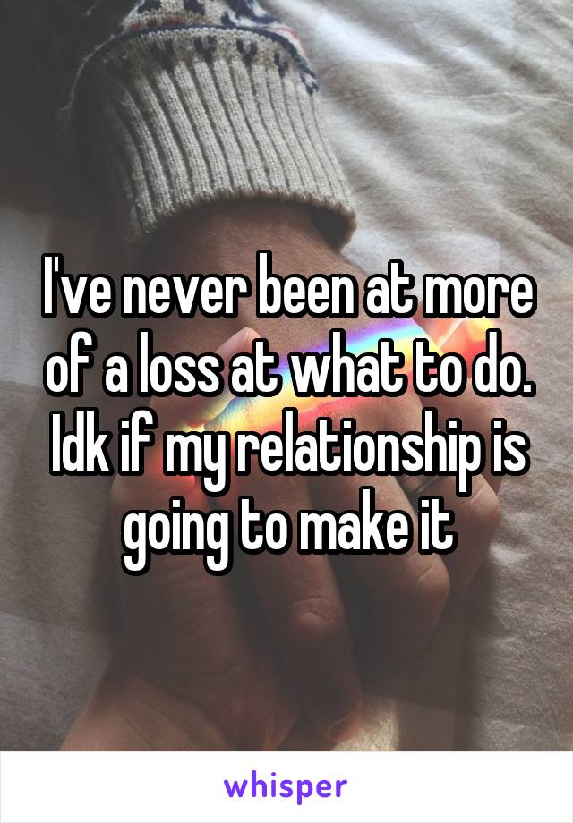I've never been at more of a loss at what to do. Idk if my relationship is going to make it