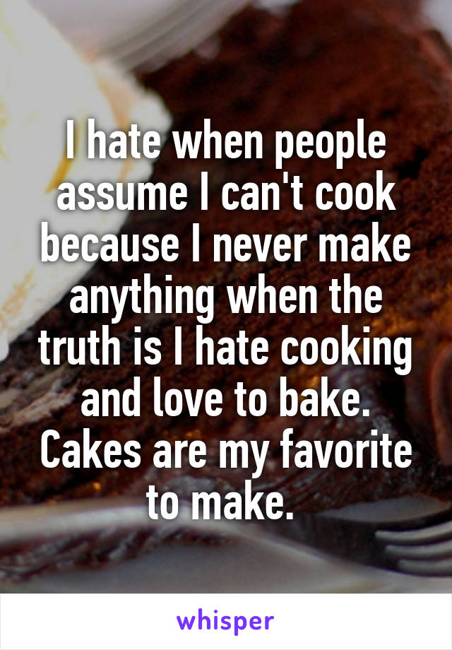I hate when people assume I can't cook because I never make anything when the truth is I hate cooking and love to bake. Cakes are my favorite to make.