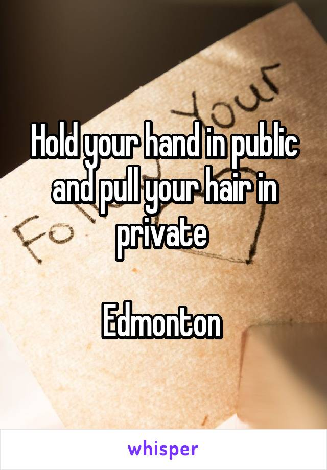 Hold your hand in public and pull your hair in private   Edmonton