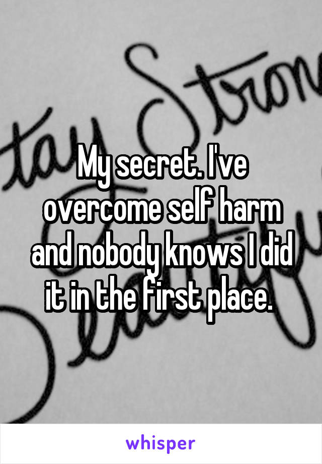 My secret. I've overcome self harm and nobody knows I did it in the first place.