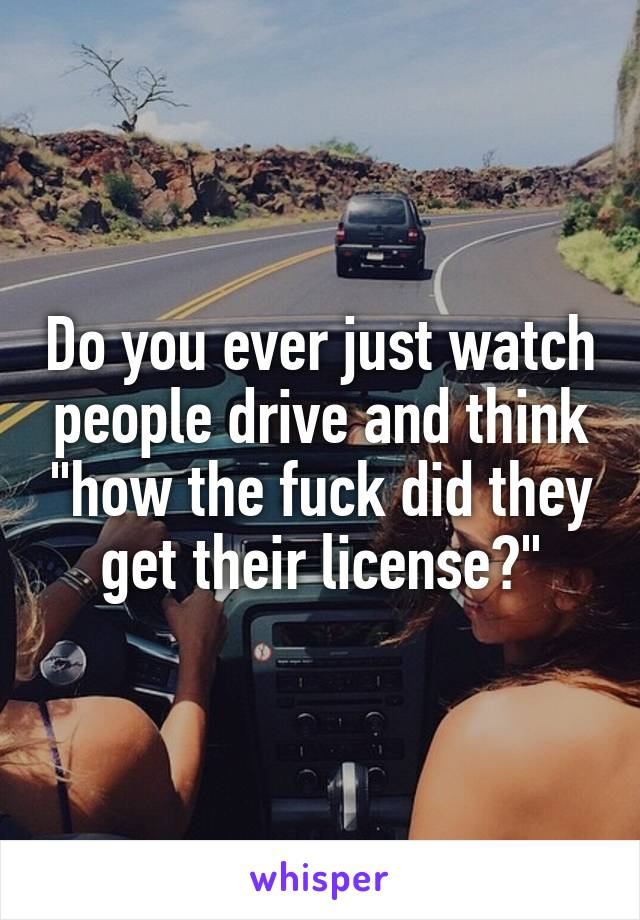 """Do you ever just watch people drive and think """"how the fuck did they get their license?"""""""
