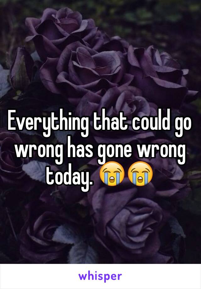 Everything that could go wrong has gone wrong today. 😭😭