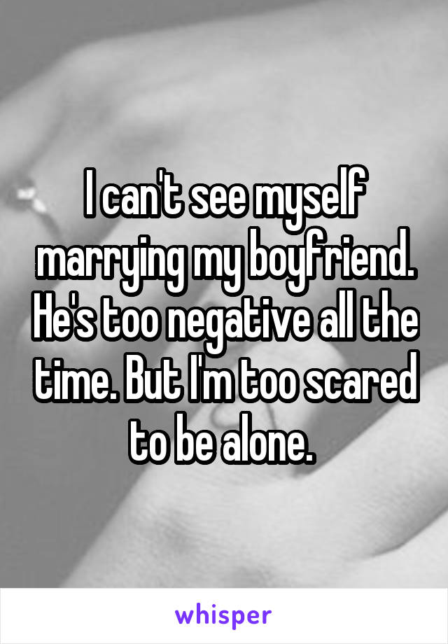 I can't see myself marrying my boyfriend. He's too negative all the time. But I'm too scared to be alone.