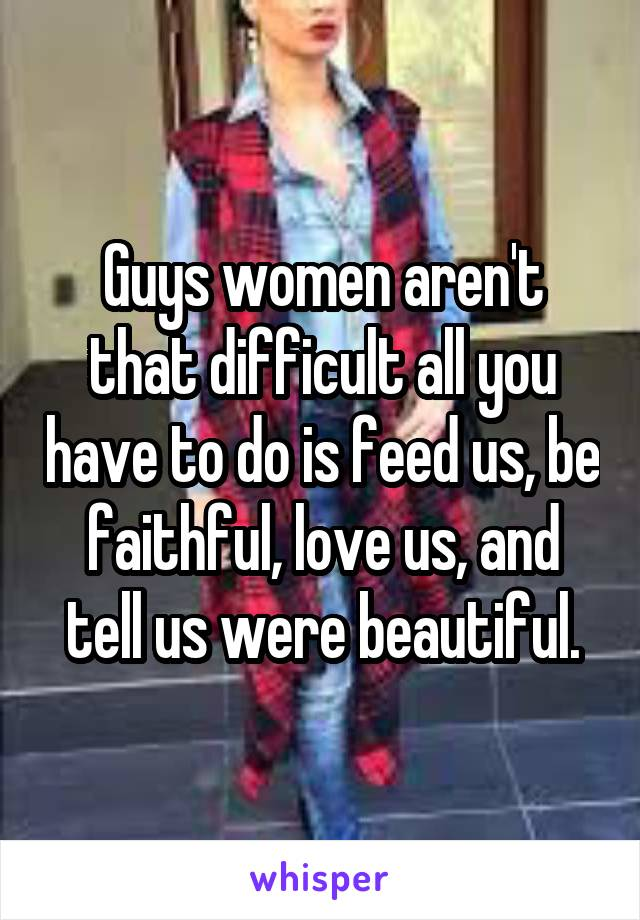 Guys women aren't that difficult all you have to do is feed us, be faithful, love us, and tell us were beautiful.