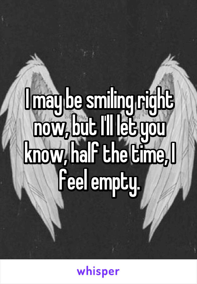I may be smiling right now, but I'll let you know, half the time, I feel empty.