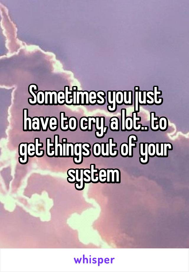 Sometimes you just have to cry, a lot.. to get things out of your system