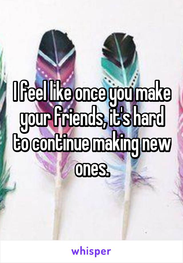 I feel like once you make your friends, it's hard to continue making new ones.