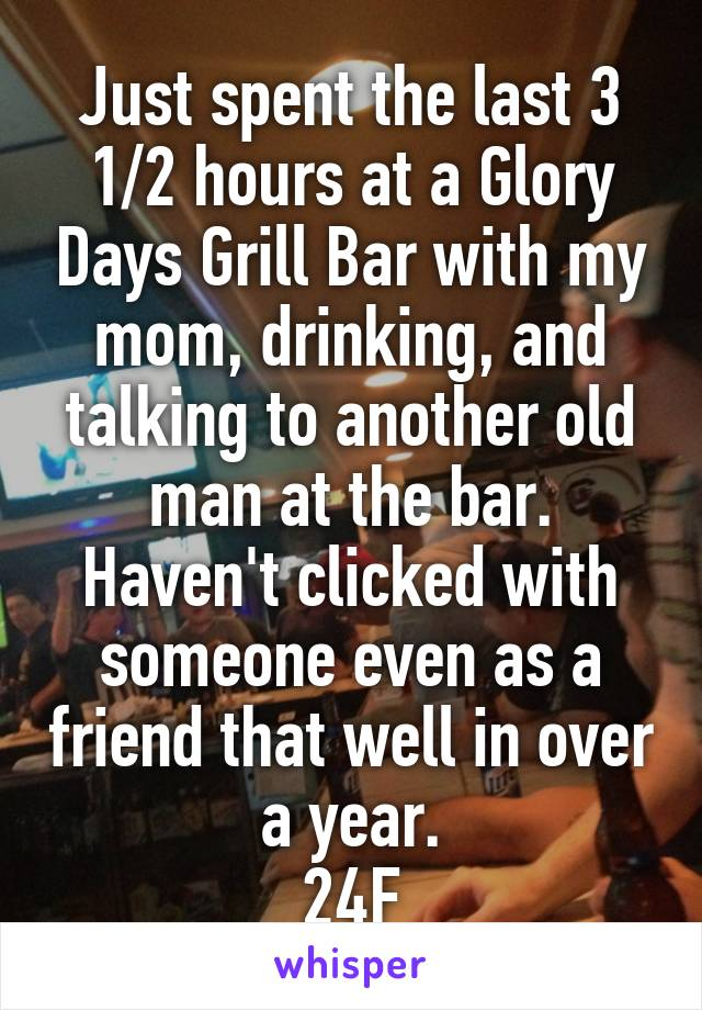 Just spent the last 3 1/2 hours at a Glory Days Grill Bar with my mom, drinking, and talking to another old man at the bar. Haven't clicked with someone even as a friend that well in over a year. 24F