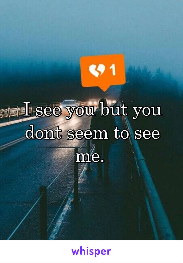 I see you but you dont seem to see me.