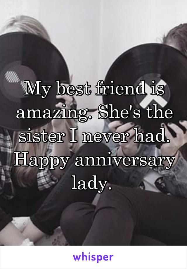 My best friend is amazing. She's the sister I never had. Happy anniversary lady.