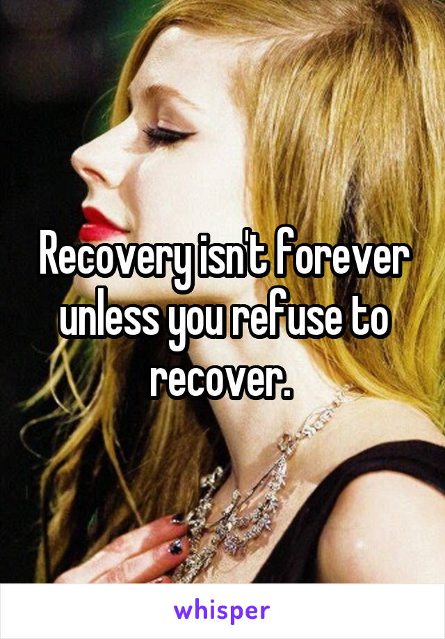 Recovery isn't forever unless you refuse to recover.