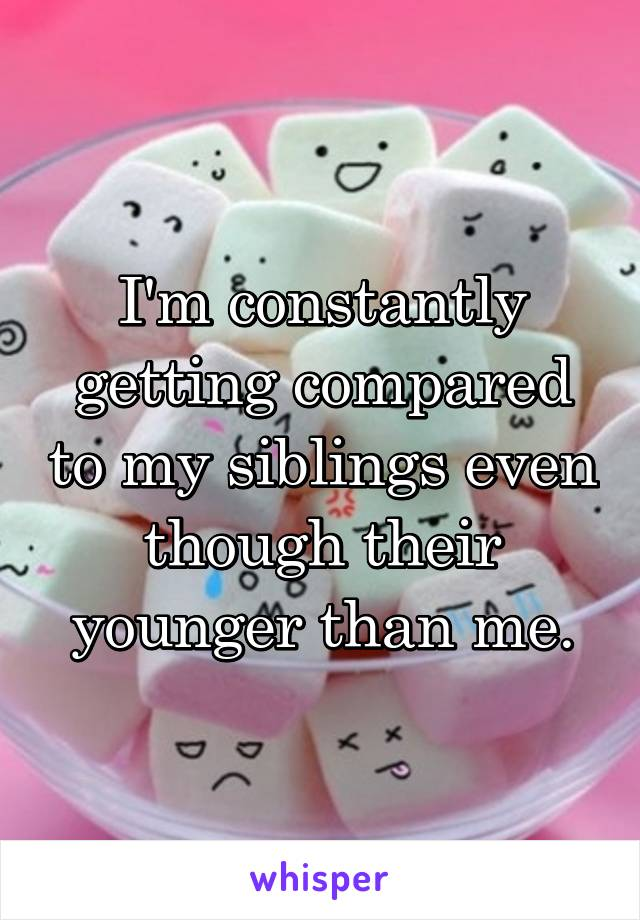 I'm constantly getting compared to my siblings even though their younger than me.