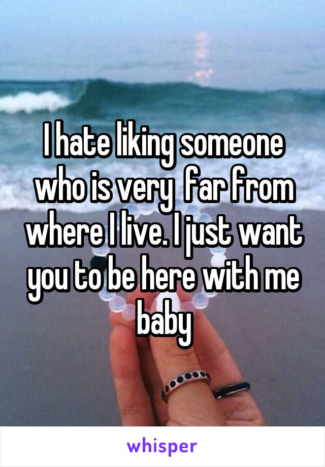 I hate liking someone who is very  far from where I live. I just want you to be here with me baby