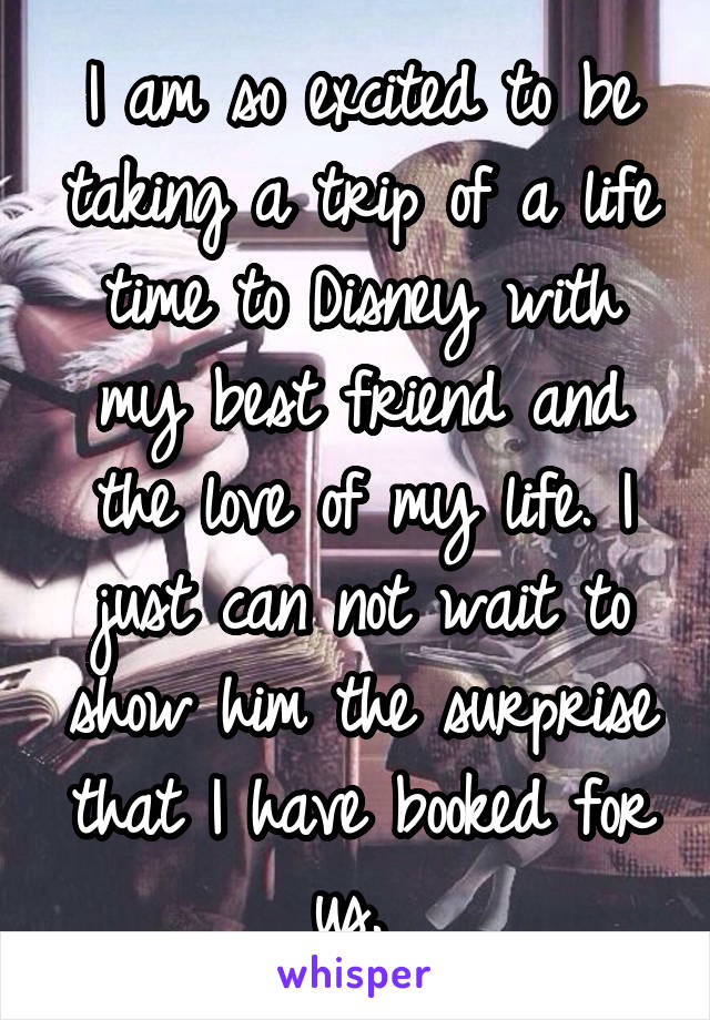 I am so excited to be taking a trip of a life time to Disney with my best friend and the love of my life. I just can not wait to show him the surprise that I have booked for us.