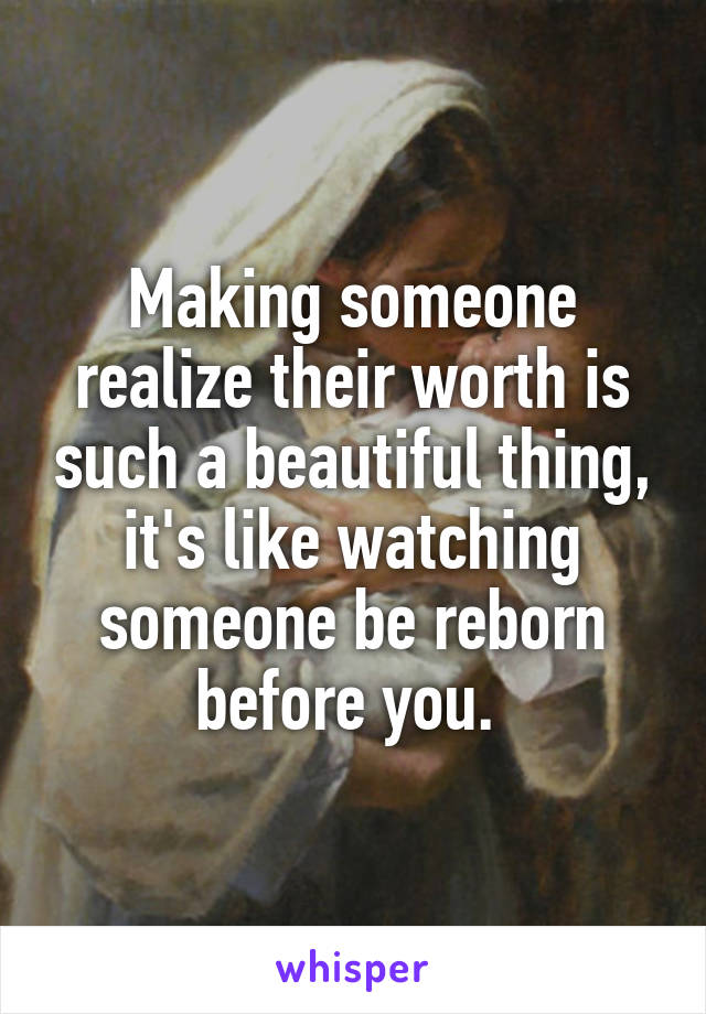 Making someone realize their worth is such a beautiful thing, it's like watching someone be reborn before you.