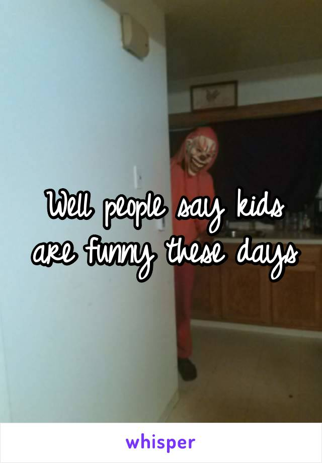 Well people say kids are funny these days