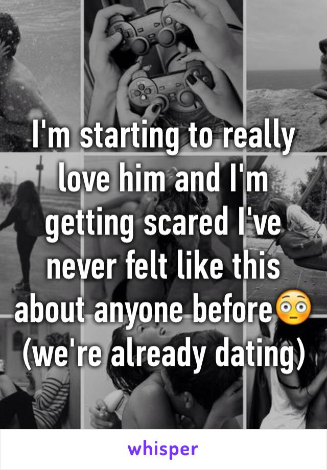 I'm starting to really love him and I'm getting scared I've never felt like this about anyone before😳 (we're already dating)