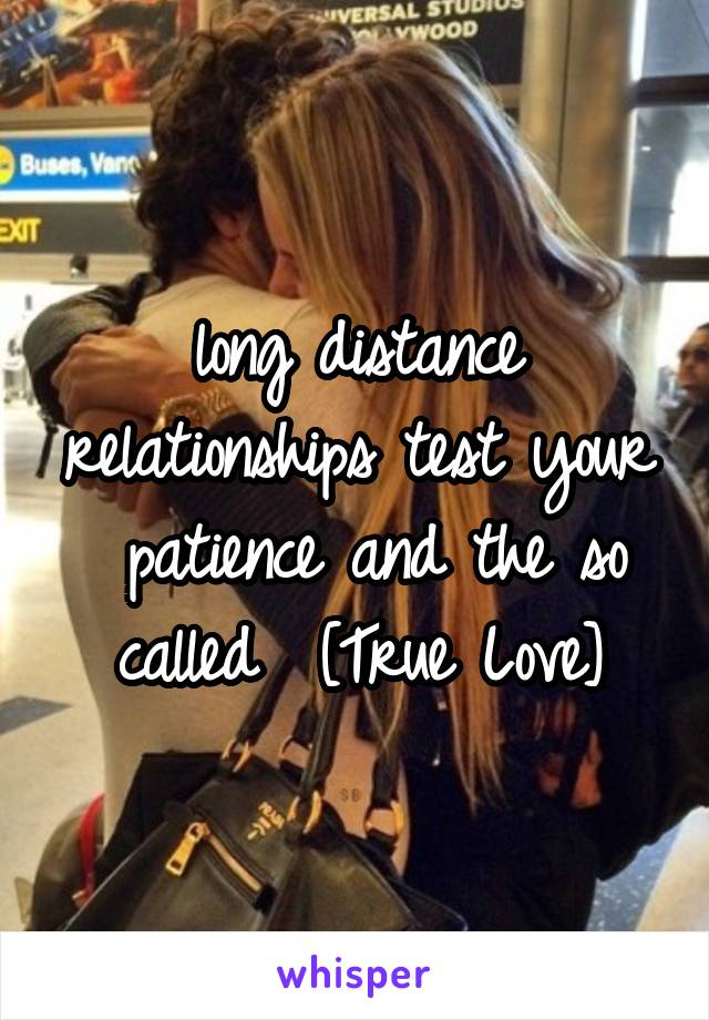 long distance relationships test your  patience and the so called  [True Love]