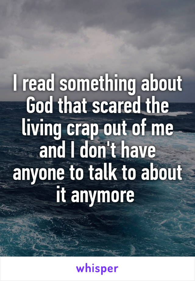 I read something about God that scared the living crap out of me and I don't have anyone to talk to about it anymore