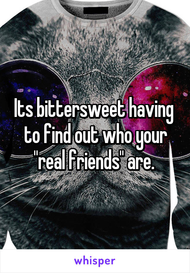 "Its bittersweet having  to find out who your ""real friends"" are."