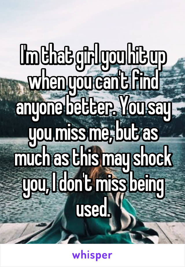 I'm that girl you hit up when you can't find anyone better. You say you miss me, but as much as this may shock you, I don't miss being used.