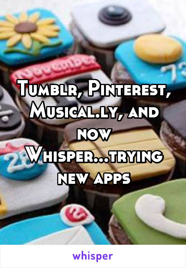 Tumblr, Pinterest, Musical.ly, and now Whisper...trying new apps