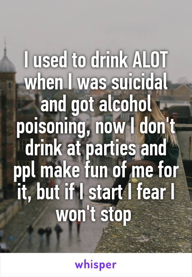 I used to drink ALOT when I was suicidal and got alcohol poisoning, now I don't drink at parties and ppl make fun of me for it, but if I start I fear I won't stop