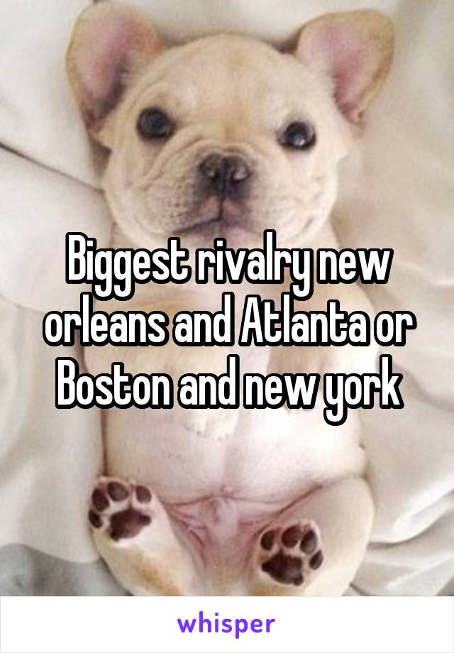 Biggest rivalry new orleans and Atlanta or Boston and new york