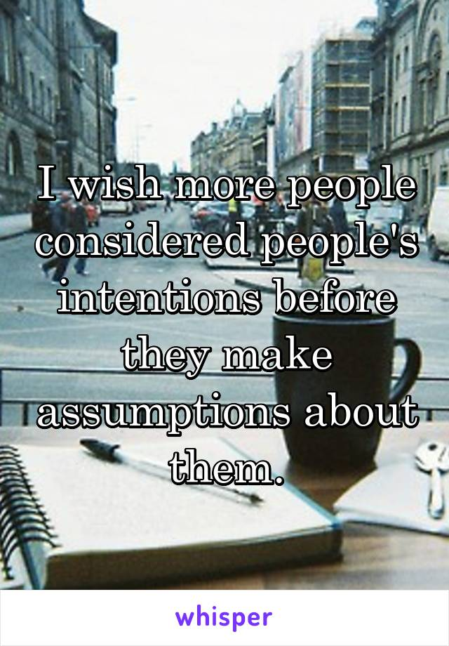 I wish more people considered people's intentions before they make assumptions about them.