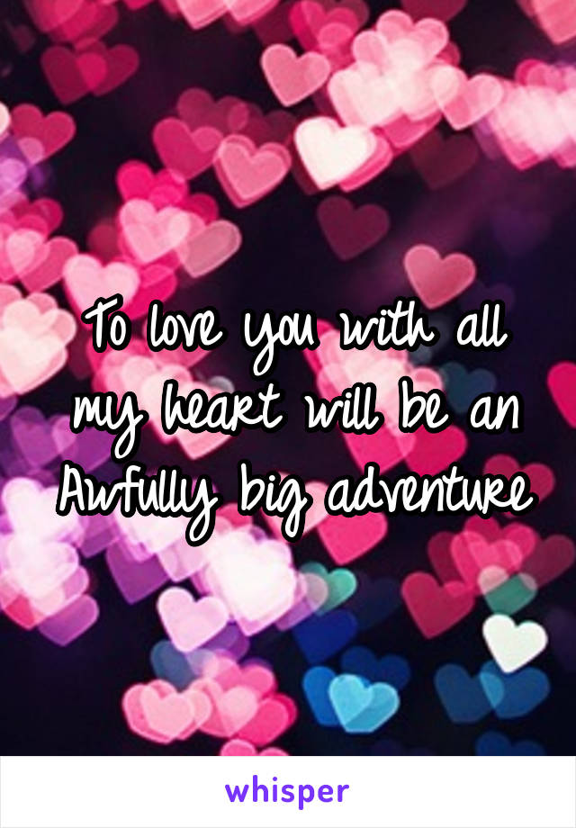 To love you with all my heart will be an Awfully big adventure
