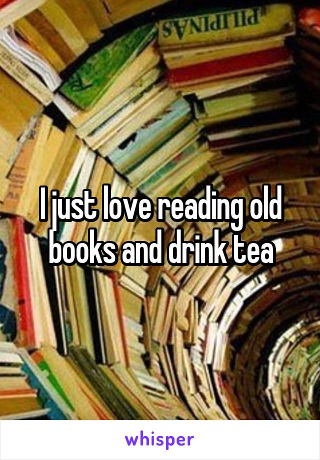 I just love reading old books and drink tea