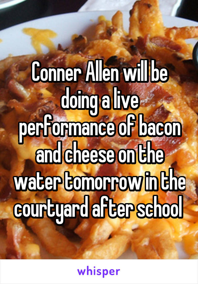 Conner Allen will be doing a live performance of bacon and cheese on the water tomorrow in the courtyard after school