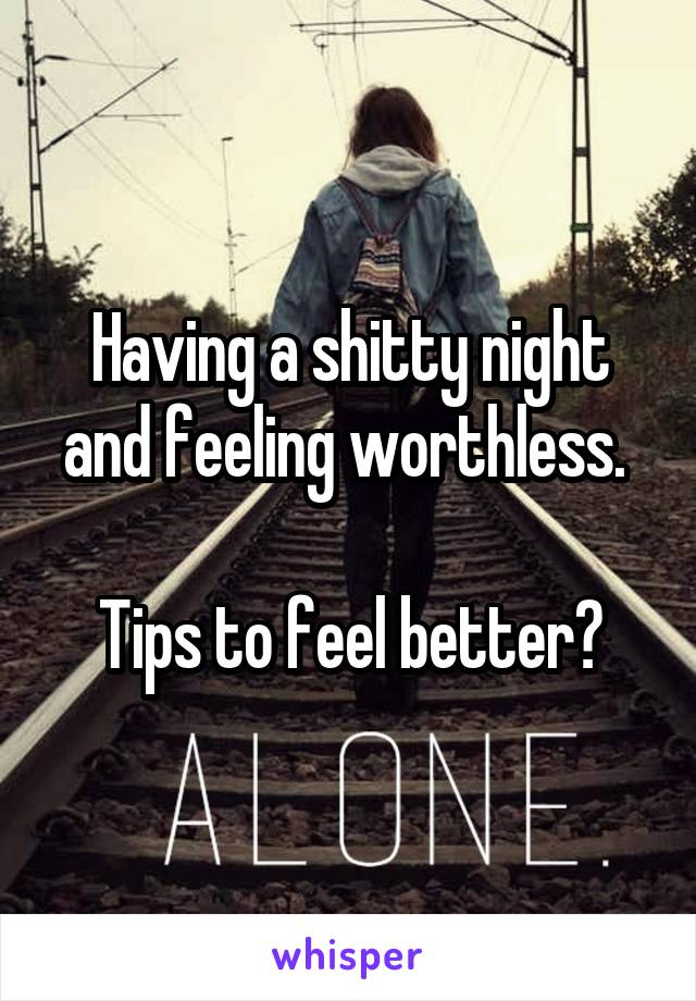 Having a shitty night and feeling worthless.   Tips to feel better?