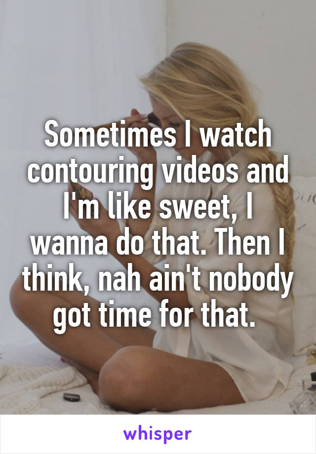 Sometimes I watch contouring videos and I'm like sweet, I wanna do that. Then I think, nah ain't nobody got time for that.