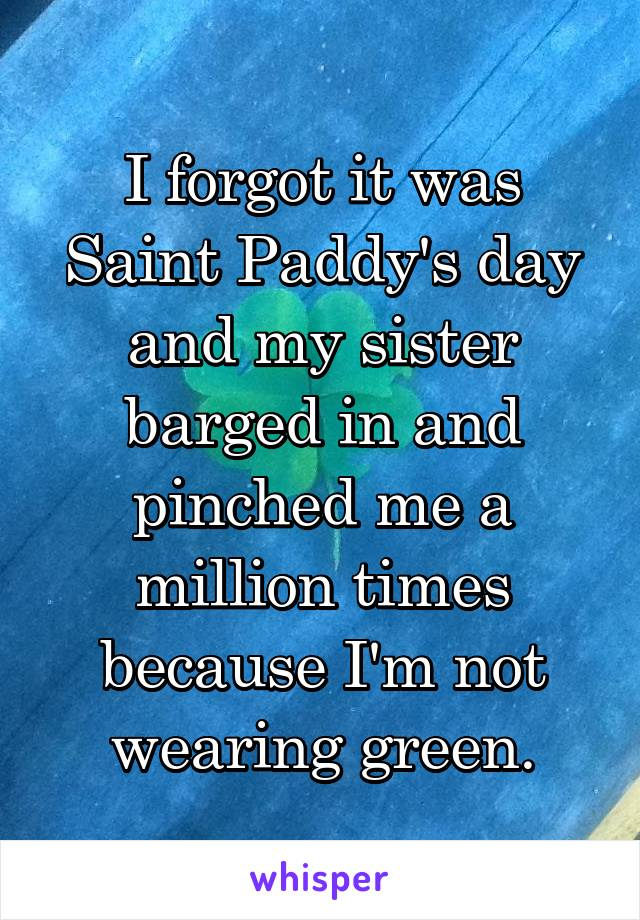 I forgot it was Saint Paddy's day and my sister barged in and pinched me a million times because I'm not wearing green.