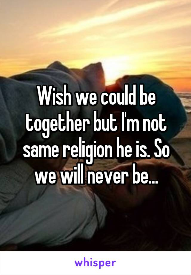 Wish we could be together but I'm not same religion he is. So we will never be...