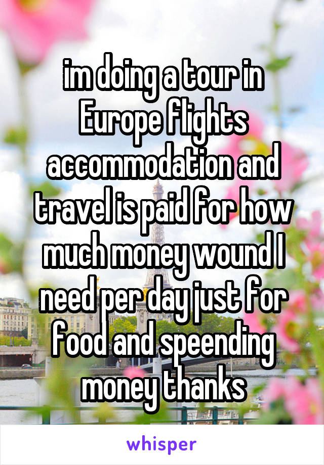 im doing a tour in Europe flights accommodation and travel is paid for how much money wound I need per day just for food and speending money thanks