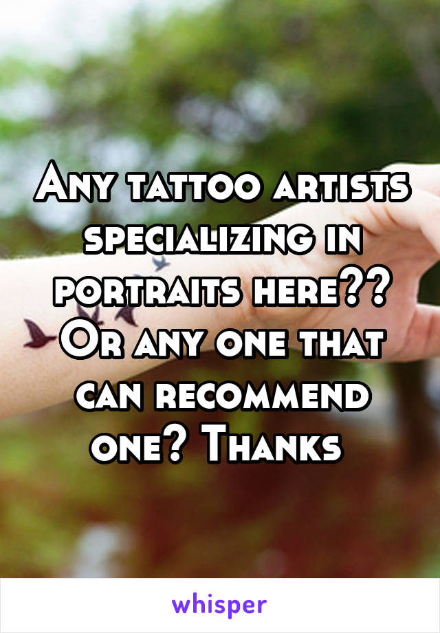 Any tattoo artists specializing in portraits here?? Or any one that can recommend one? Thanks