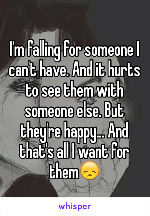 I'm falling for someone I can't have. And it hurts to see them with someone else. But they're happy... And that's all I want for them😞