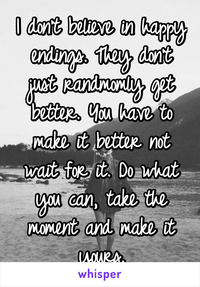 I don't believe in happy endings. They don't just randmomly get better. You have to make it better not wait for it. Do what you can, take the moment and make it yours.