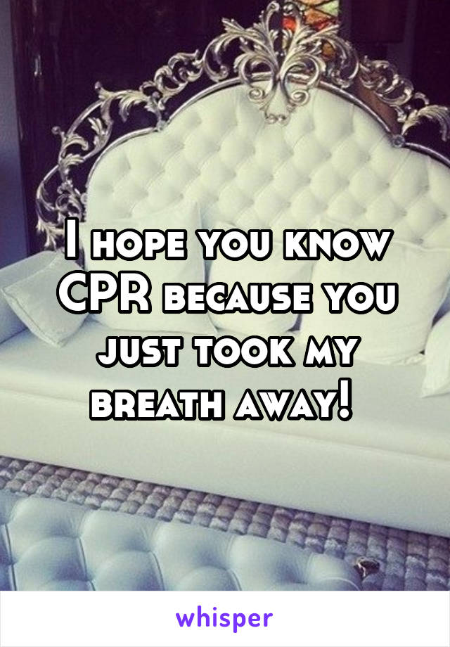 I hope you know CPR because you just took my breath away!
