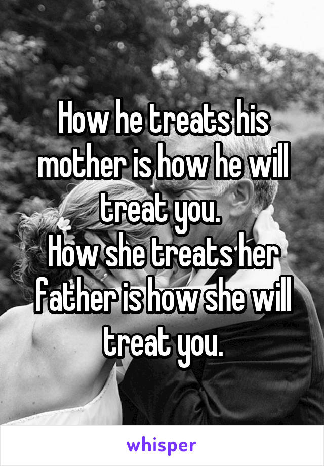 How he treats his mother is how he will treat you.  How she treats her father is how she will treat you.