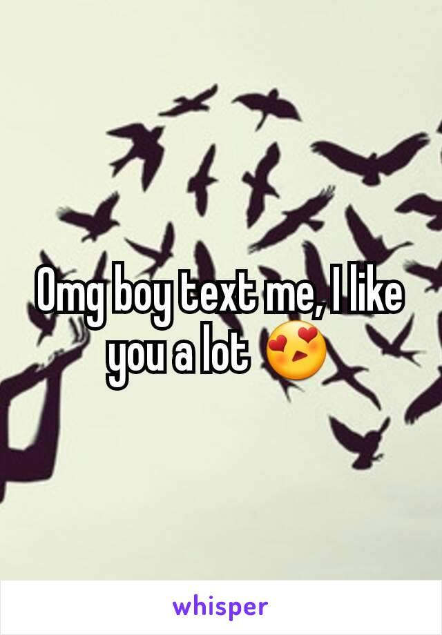 Omg boy text me, I like you a lot 😍