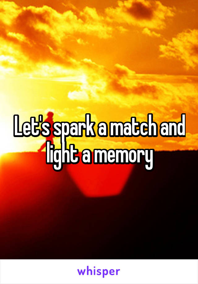Let's spark a match and light a memory