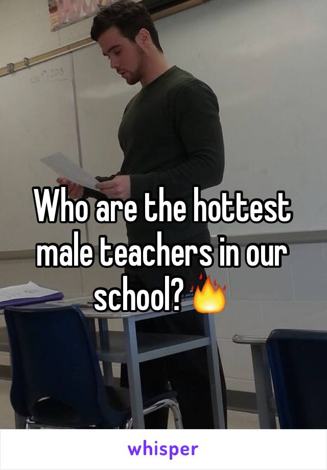 Who are the hottest male teachers in our school?🔥