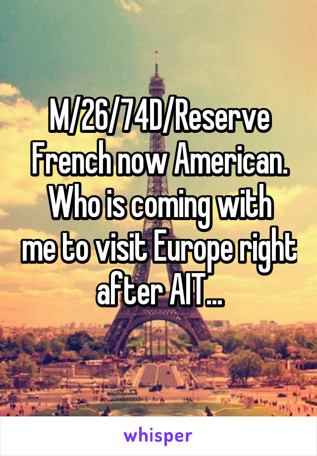 M/26/74D/Reserve French now American. Who is coming with me to visit Europe right after AIT...