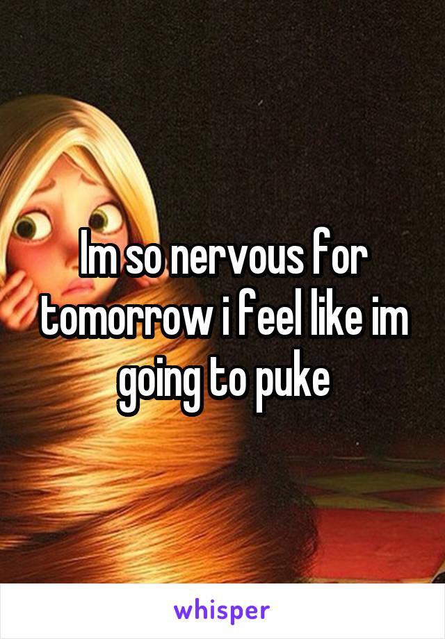 Im so nervous for tomorrow i feel like im going to puke