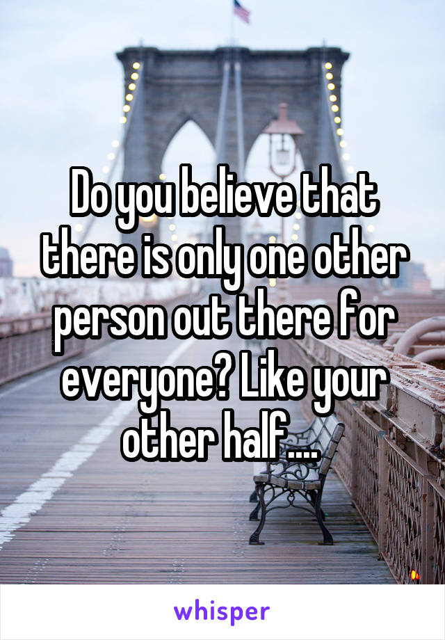 Do you believe that there is only one other person out there for everyone? Like your other half....